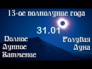 13-ое Полнолуние года. Полное Лунное Затмение 31.01и Голубая Луна