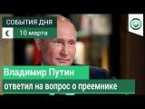 10 марта | Вечер | СОБЫТИЯ ДНЯ | ФАН-ТВ | Владимир Путин ответил на вопрос о преемнике