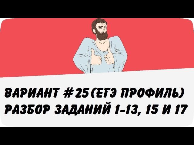 ВАРИАНТ 25 (ЗАДАНИЯ 1-13, 15 и 17) ЕГЭ ПРОФИЛЬ ПО МАТЕМАТИКЕ (ШКОЛА ПИФАГОРА)