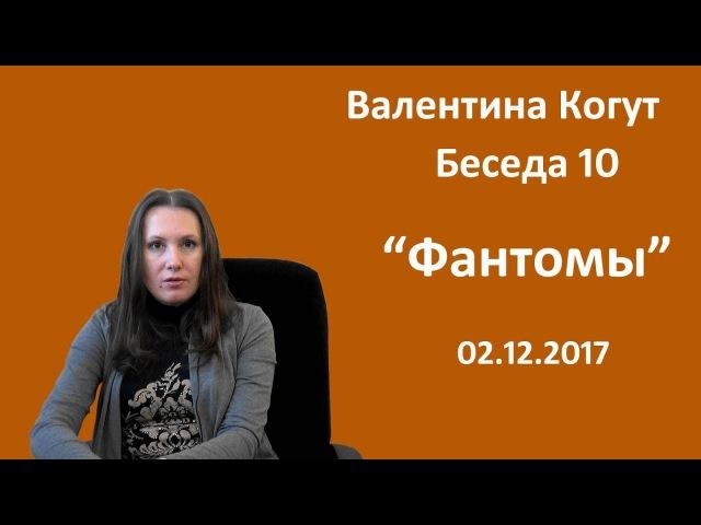 Фантомы - Беседа 10 с Валентиной Когут