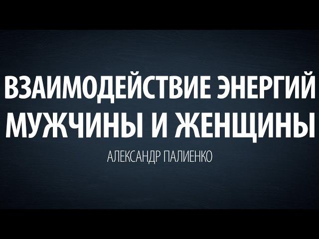 Взаимодействие энергий мужчины и женщины. Александр Палиенко.