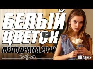 БЕЛЫЙ ЦВЕТОК (2018) - Русская мелодрама 2018 новинка, фильм 2018 HD 1080P