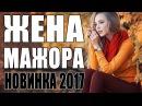 ПРЕВОСХОДНАЯ ПРЕМЬЕРА 2017 ЖЕНА МАЖОРА Русские мелодрамы 2017 новинки фильмы 2017 HD