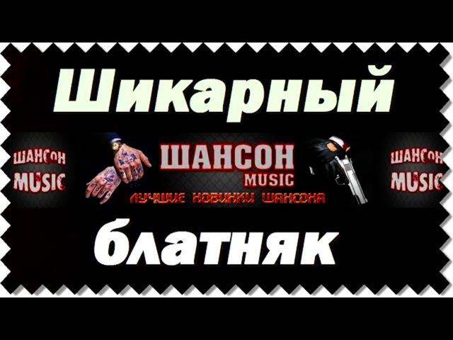 ЛУЧШИЕ БЛАТНЫЕ НОВИНКИ ШАНСОНА - ШИКАРНЫЕ ПЕСНИ ЗА ЖИЗНЬ / 2017