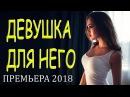 Мощный Фильм который ЗАЛЕТЕЛ в всемирною паутину ДЕВУШКА ДЛЯ НЕГО Русские фил