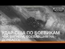 Удар США по боевикам ЧВК Вагнера, воевавшим на Донбассе | «Донбасc.Реалии»