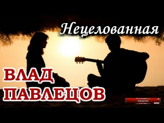 Влад ПАВЛЕЦОВ - Нецелованная (Multimedia Clip)(альбом Добрые Песни для Добрых Людей)