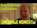 ПОЛИЦЕЙСКИЙ С РУБЛЕВКИ 1 2 3 Яковлев Бурунов жжет Смешные моменты Без цензуры НАРЕЗКА