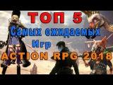 Топ 5 Самых Ожидаемых Игр Action RPG 2018 - Обзор лучших top 5