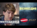 ВОЗМЕЗДИЕ 2017 Русская мелодрама Русские фильмы Новинка 2017
