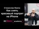 Станислав Лиепа как снять красивый портрет на iPhone мобильная фотография и обработка