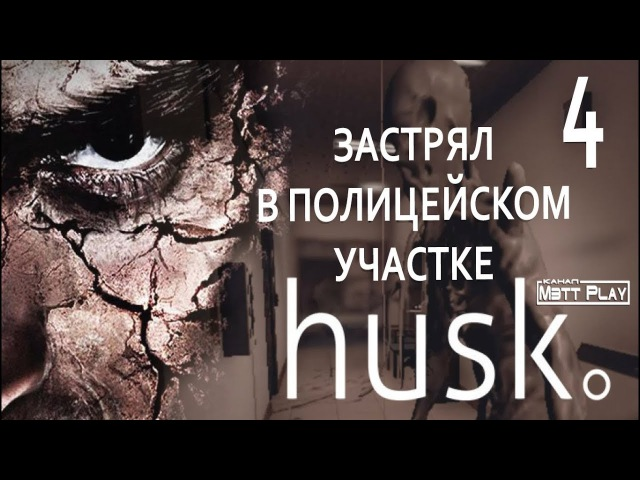 Husk ЗАСТРЯЛ В ПОЛИЦЕЙСКОМ УЧАСТКЕ Прохождение часть 4 от Мэтт Play