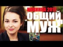 ВЕЧЕРНЯЯ ПРЕМЬЕРА 2017 | ОБЩИЙ МУЖ | Русские мелодрамы 2017 новинки | сериалы 2017 HD