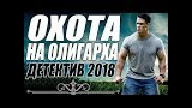ЗАПРЕЩЕННЫЙ ФИЛЬМ ВО ВСЕМ МИРЕ 2018 [ ОХОТА НА ОЛИГАРХА ] Русские детективы 2018 новинки,
