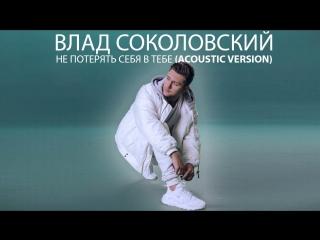 Влад Соколовский - Не потерять себя в тебе (acoustic version)
