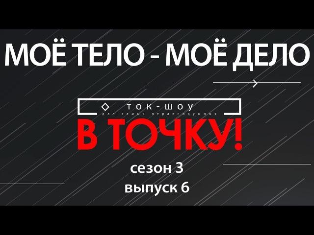 Ток-шоу В точку! Сезон 3. Выпуск 6. МОЁ ТЕЛО – МОЁ ДЕЛО