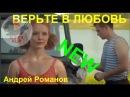 НОВИНКА! 🌹 ВЕРЬТЕ В ЛЮБОВЬ 🌹Исп. Андрей Романов NS18