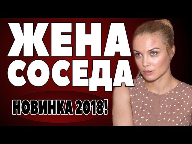 ПРЕМЬЕРА 2018 ПОРАЗИЛА ВСЕХ [ ЖЕНА СОСЕДА ] Русские мелодрамы 2018 новинки, фильмы 2018 HD