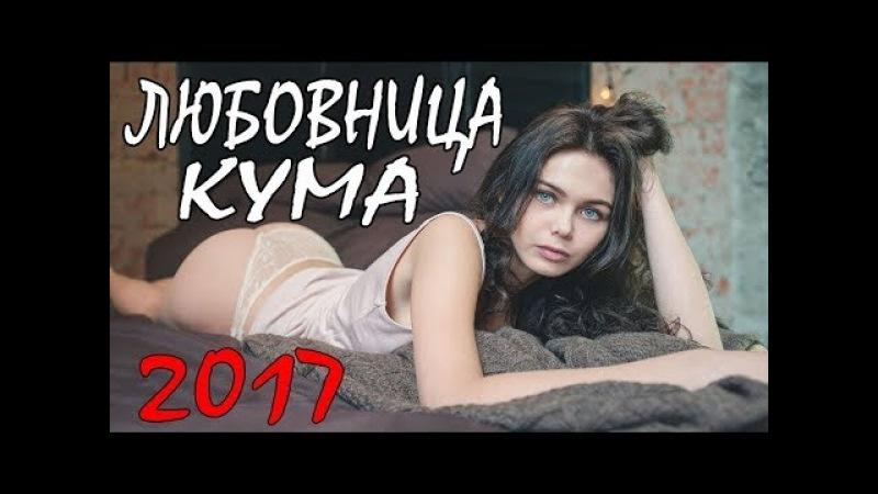ПРЕМЬЕРА 2017 ЛЮБОВНИЦА КУМА РУССКИЕ МЕЛОДРАМЫ 2018 НОВИНКИ, МЕЛОДРАМЫ 2017