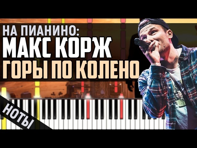 Макс Корж - Горы по колено | На Пианино Ноты