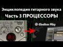 Гитарные процессоры. Энциклопедия гитарного звука Часть 3