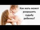 Как мать может разрушить судьбу ребенка