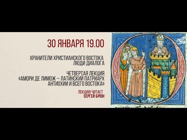 Цикл лекций Сергея Брюна - лекция 4 - Амори де Лимож – латинский Патриарх Антиохии и всего Востока.