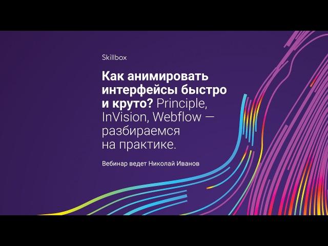 «Как анимировать интерфейсы быстро и круто? Principle, InVision, Webflow — разбираемся на практике»