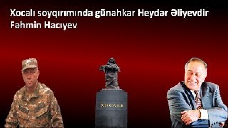 Xocalı soyqırımında günahkar Heydər Əliyevdir-Fəhmin Hacıyev