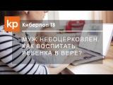 Как правильно воспитывать православного ребенка?