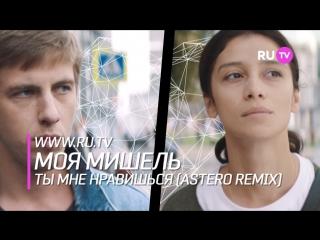 RU.TV Моя Мишель – Ты мне нравишься (Astero remix)