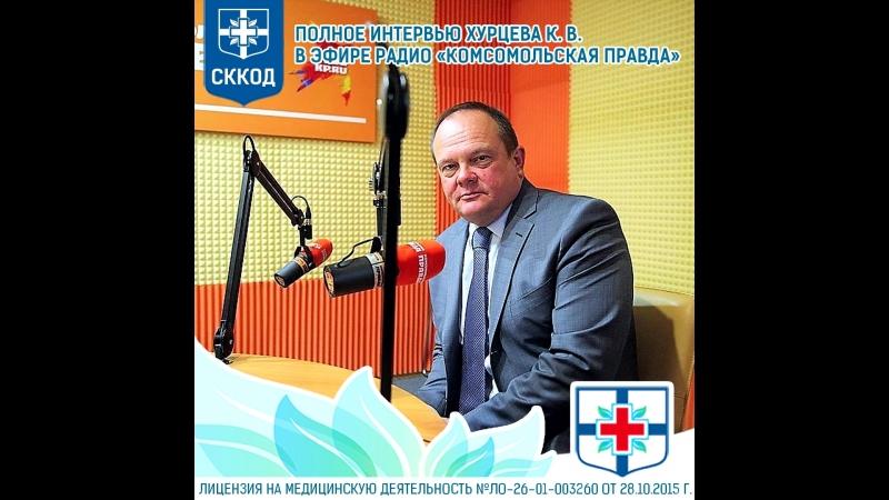 Полное интервью главного врача Хурцева К. В. на радио Комсомольская Правда