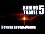 Boring Travel 5 - Ночная авторыбалка