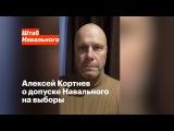 Алексей Кортнев о допуске Навального на выборы