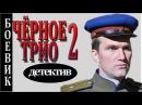 ШИКАРНЫЙ ДЕТЕКТИВ Чёрное трио 2 КРИМИНАЛЬНЫЙ БОЕВИК 2017