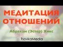 МЕДИТАЦИЯ ОТНОШЕНИЙ ~ Абрахам (Эстер) Хикс | TsovkaMedia