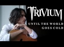 Trivium - Until The World Goes Cold (Acoustic Cover)