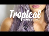 Tropical Sunset Mix 2017  Summer Chill Music
