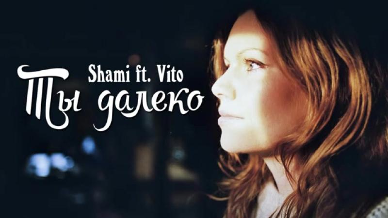 Shami ft. Vito Yagmurov - Ты далеко (Очень душевная и романтическая песня)