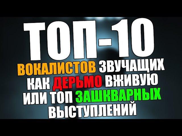 ТОП-10 ВОКАЛИСТОВ ЗВУЧАЩИХ КАК ДЕРЬМО ВЖИВУЮ ИЛИ ТОП ЗАШКВАРНЫХ ВЫСТУПЛЕНИЙ
