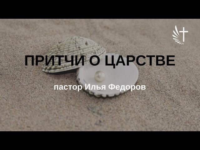 ПРИТЧИ О ЦАРСТВЕ. Пастор Илья Федоров. 19.11.2017 г.