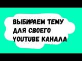 Как выбрать тему для своего канала? 4 главных совета от Академии YouTube