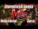 ЭПИЧЕСКАЯ АРЕНА: Виги vs ImbaHunter WoW Легион (Армс вар vs сурв Хант)