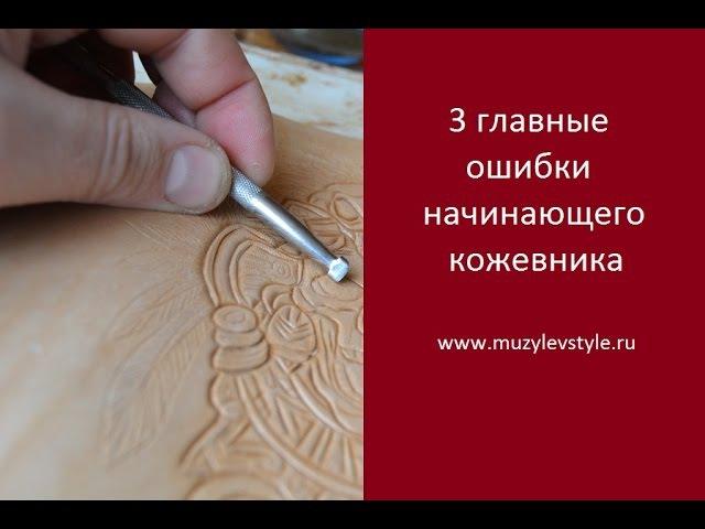3 главные ошибки начинающего кожевника www.muzylevstyle.ru