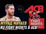 Мурад Мачаев из FIGHT NIGHTS в ACB