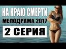 Мелодрама о безумной любви НА КРАЮ СМЕРТИ 2 СЕРИЯ Русские мелодрамы 2017 НОВИН