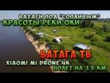 Ватага ТВ  Ватаги под Сопливым  Красоты реки Оки  Xiaomi Mi Drone 4k полет на 3,5 км.