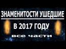 Знаменитости УШЕДШИЕ в 2017 году 1 2 3 части