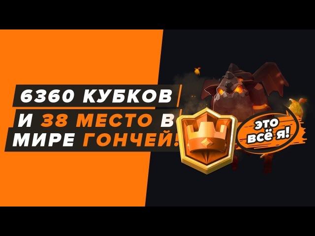 6360 КУБКОВ, 38 МЕСТО В МИРЕ ГОНЧЕЙ! | CLASH ROYALE