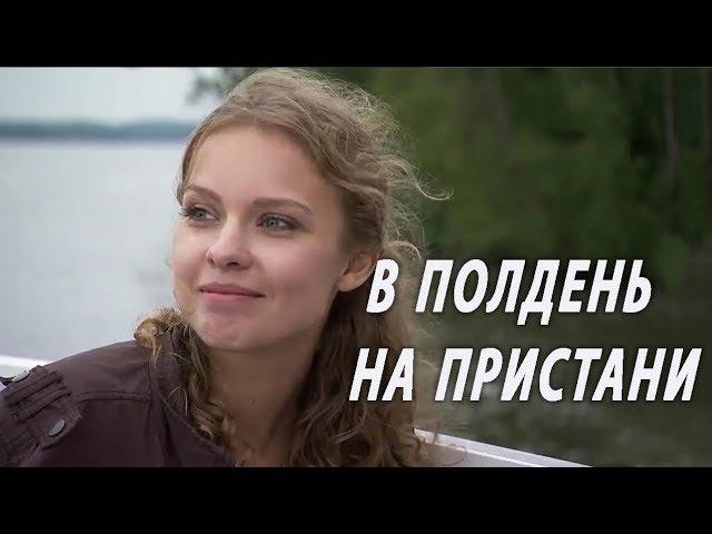 В ПОЛДЕНЬ НА ПРИСТАНИ Русские мелодрамы фильмы